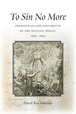 To Sin No More: Franciscans and Conversion in the Hispanic World, 1683-1830 (Hardback)