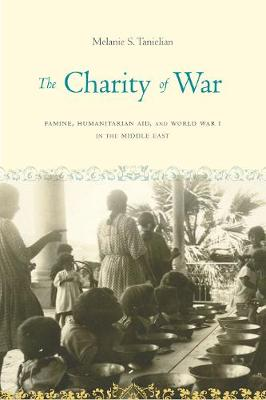 The Charity of War: Famine, Humanitarian Aid, and World War I in the Middle East (Paperback)