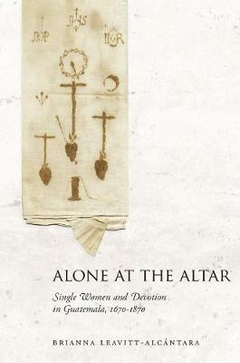 Alone at the Altar: Single Women and Devotion in Guatemala, 1670-1870 (Hardback)