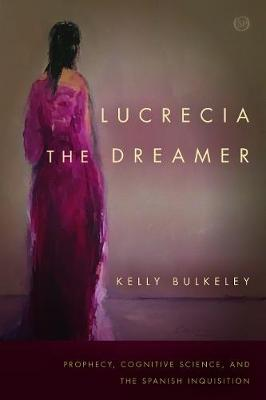 Lucrecia the Dreamer: Prophecy, Cognitive Science, and the Spanish Inquisition - Spiritual Phenomena (Paperback)