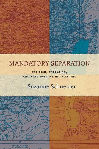 Mandatory Separation: Religion, Education, and Mass Politics in Palestine (Hardback)