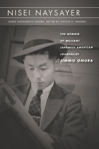 Nisei Naysayer: The Memoir of Militant Japanese American Journalist Jimmie Omura - Asian America (Hardback)