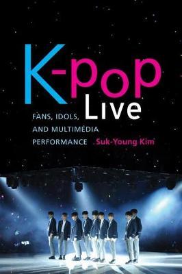 K-pop Live: Fans, Idols, and Multimedia Performance (Hardback)