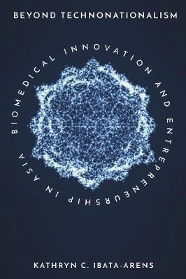 Beyond Technonationalism: Biomedical Innovation and Entrepreneurship in Asia - Innovation and Technology in the World Economy (Hardback)