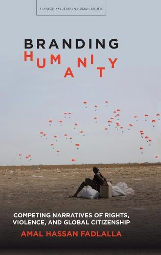 Branding Humanity: Competing Narratives of Rights, Violence, and Global Citizenship - Stanford Studies in Human Rights (Hardback)