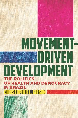 Movement-Driven Development: The Politics of Health and Democracy in Brazil (Hardback)