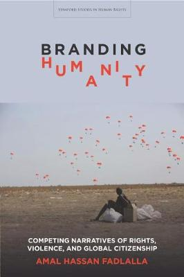 Branding Humanity: Competing Narratives of Rights, Violence, and Global Citizenship - Stanford Studies in Human Rights (Paperback)