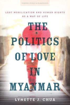 The Politics of Love in Myanmar: LGBT Mobilization and Human Rights as a Way of Life - Stanford Studies in Human Rights (Paperback)