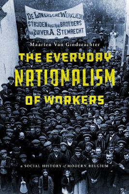 The Everyday Nationalism of Workers: A Social History of Modern Belgium (Hardback)