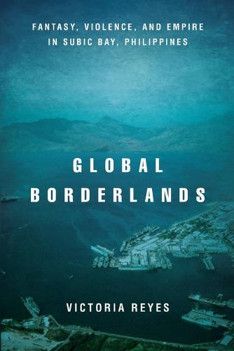 Global Borderlands: Fantasy, Violence, and Empire in Subic Bay, Philippines - Culture and Economic Life (Paperback)