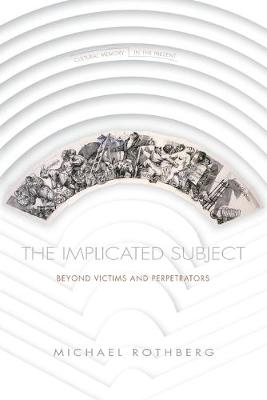 The Implicated Subject: Beyond Victims and Perpetrators - Cultural Memory in the Present (Paperback)