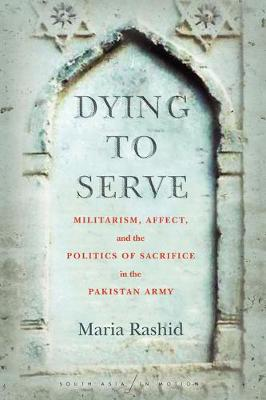 Dying to Serve: Militarism, Affect, and the Politics of Sacrifice in the Pakistan Army - South Asia in Motion (Paperback)