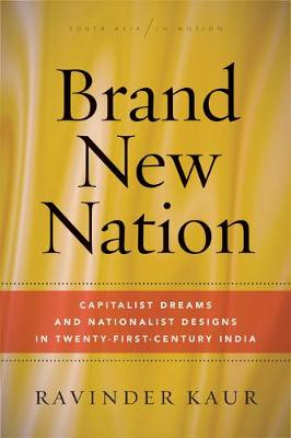 Brand New Nation: Capitalist Dreams and Nationalist Designs in Twenty-First-Century India - South Asia in Motion (Paperback)