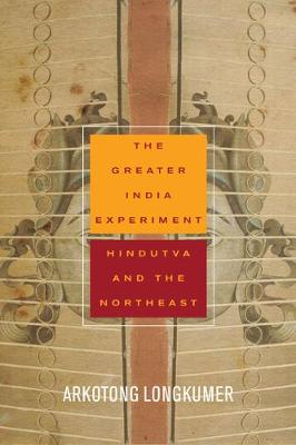 The Greater India Experiment: Hindutva and the Northeast - South Asia in Motion (Hardback)