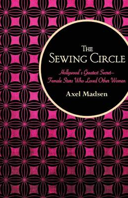The Sewing Circle: Hollywood's Greatest Secret-Female Stars Who Loved Other Women (Paperback)