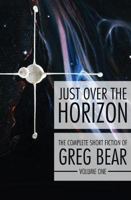Just Over the Horizon - Complete Short Fiction of Greg Bear 1 (Paperback)