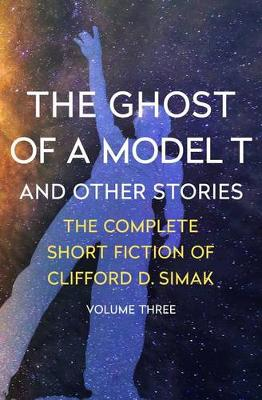 The Ghost of a Model T: And Other Stories - The Complete Short Fiction of Clifford D. Simak 3 (Paperback)