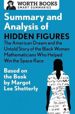 Summary and Analysis of Hidden Figures: The American Dream and the Untold Story of the Black Women Mathematicians Who Helped Win the Space Race: Based on the Book by Margot Lee Shetterly - Smart Summaries (Paperback)