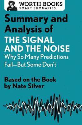 Summary and Analysis of the Signal and the Noise: Why So Many Predictions Fail--But Some Don't: Based on the Book by Nate Silver - Smart Summaries (Paperback)