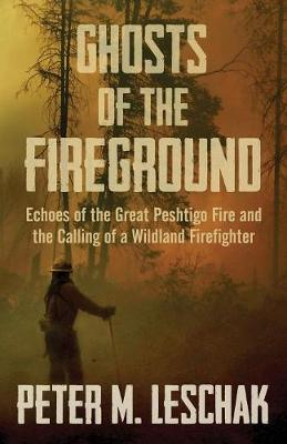 Ghosts of the Fireground: Echoes of the Great Peshtigo Fire and the Calling of a Wildland Firefighter (Paperback)