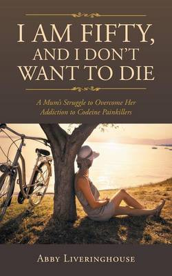 I Am Fifty, and I Don't Want to Die: A Mum's Struggle to Overcome Her Addiction to Codeine Painkillers (Paperback)