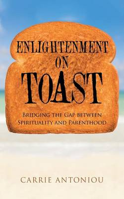 Enlightenment on Toast: Bridging the Gap Between Spirituality and Parenthood (Paperback)