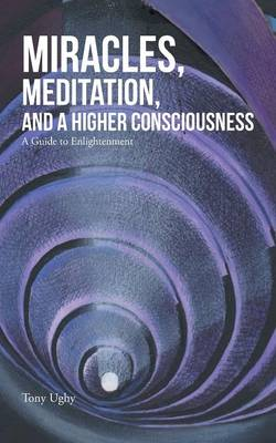 Miracles, Meditation, and a Higher Consciousness: A Guide to Enlightenment (Paperback)