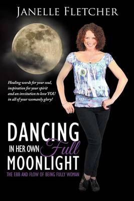 Dancing in Her Own Full Moonlight: The Ebb and Flow of Being Fully Woman (Paperback)
