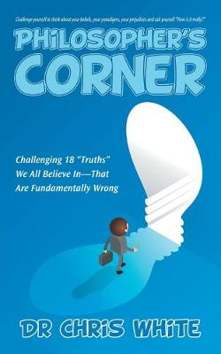 """Philosopher's Corner: Challenging 18 """"Truths"""" We All Believe In-That Are Fundamentally Wrong (Paperback)"""