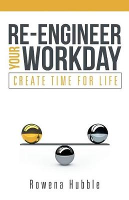 Re-Engineer Your Workday: Create Time for Life (Paperback)