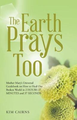 The Earth Prays Too: Mother Mary's Universal Guidebook on How to Heal Our Broken World in 2 Hours 27 Minutes and 37 Seconds (Paperback)