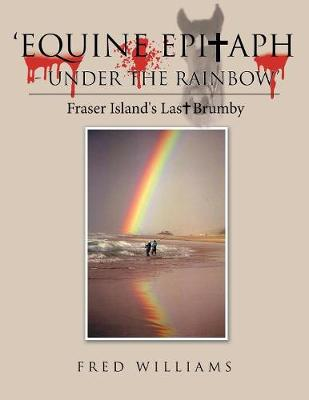 'equine Epitaph - Under the Rainbow': Fraser Island's Last Brumby (Paperback)