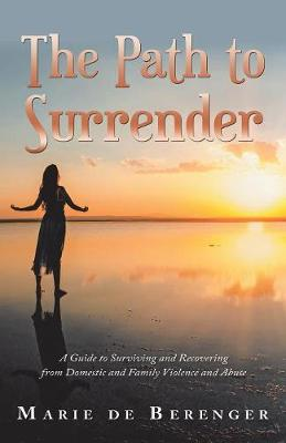 The Path to Surrender: A Guide to Surviving and Recovering from Domestic and Family Violence and Abuse (Paperback)