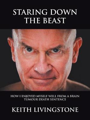 Staring Down the Beast: How I Enjoyed Myself Well from a Brain Tumour Death Sentence (Paperback)