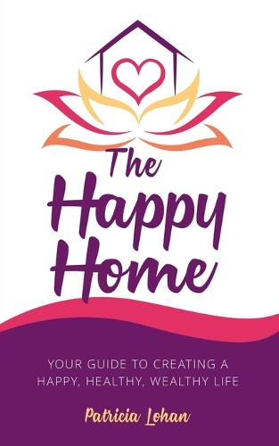 The Happy Home: Your Guide to Creating a Happy, Healthy, Wealthy Life (Paperback)