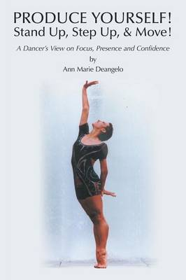 Produce Yourself! Stand Up! Step Up! & Move!: A Dancer's View on Focus, Presence, and Confidence (Paperback)