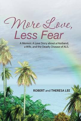 More Love, Less Fear: A Memoir. a Love Story about a Husband, a Wife, and the Deadly Disease of ALS (Hardback)