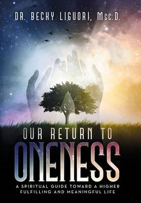 Our Return to Oneness: A Spiritual Guide Toward a Higher Fulfilling and Meaningful Life (Hardback)