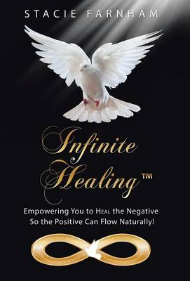 Infinite Healing(tm): Empowering You to Heal the Negative So the Positive Can Flow Naturally! (Hardback)