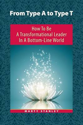 From Type A to Type T: How to Be a Transformational Leader in a Bottom-Line World (Paperback)