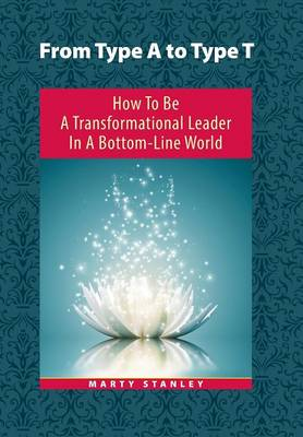 From Type A to Type T: How to Be a Transformational Leader in a Bottom-Line World (Hardback)