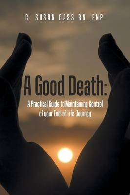 A Good Death: A Practical Guide to Maintaining Control of Your End-Of-Life Journey (Paperback)