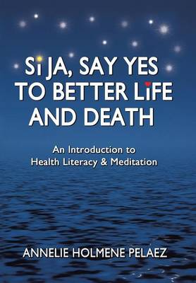 Si Ja, Say Yes to Better Life and Death: An Introduction to Health Literacy & Meditation (Hardback)