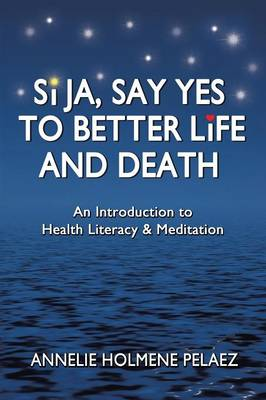 Si Ja, Say Yes to Better Life and Death: An Introduction to Health Literacy & Meditation (Paperback)