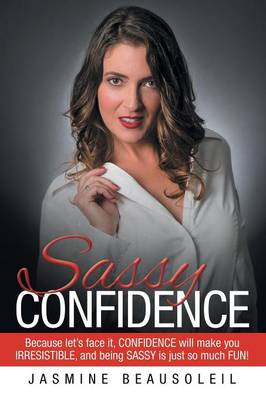 Sassy Confidence: Because Let's Face It, Confidence Will Make You Irresistible, and Being Sassy Is Just So Much Fun! (Paperback)
