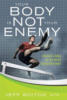 Your Body Is Not Your Enemy: A New Guide to Getting Over Your Self and Enjoying Optimal Health (Hardback)