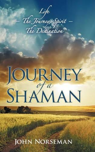 Journey of a Shaman: Life - The Journey, Spirit - The Destination (Hardback)