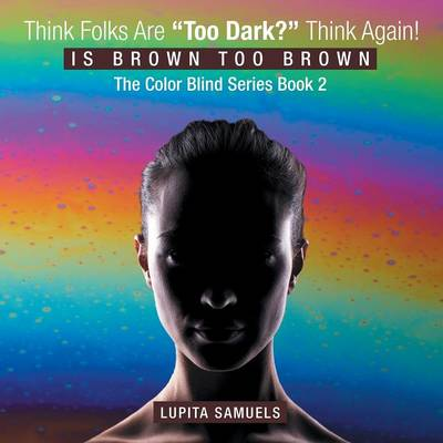 """Think Folks Are """"Too Dark?"""" Think Again!: Is Brown Too Brown (Paperback)"""