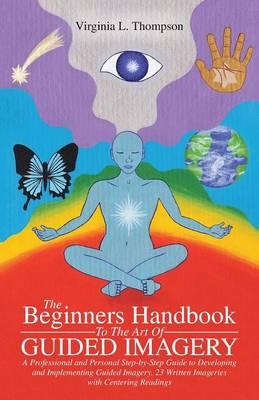 The Beginners Handbook to the Art of Guided Imagery: A Professional and Personal Step-By-Step Guide to Developing and Implementing Guided Imagery. 23 Written Imageries with Centering Readings (Paperback)