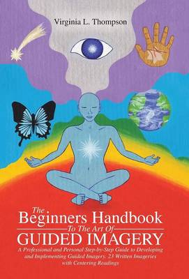 The Beginners Handbook To The Art Of Guided Imagery: A Professional and Personal Step-by-Step Guide to Developing and Implementing Guided Imagery. 23 Written Imageries with Centering Readings (Hardback)